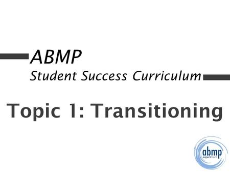 ABMP Student Success Curriculum Topic 1: Transitioning.