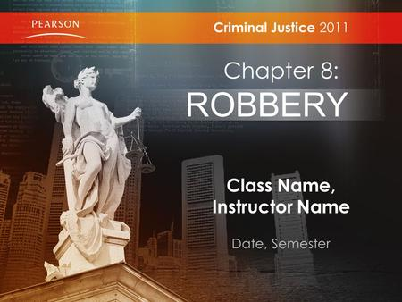 Class Name, Instructor Name Date, Semester Criminal Justice 2011 Chapter 8: ROBBERY.