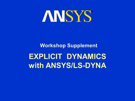 EXPLICIT DYNAMICS with ANSYS/LS-DYNA Workshop Supplement.