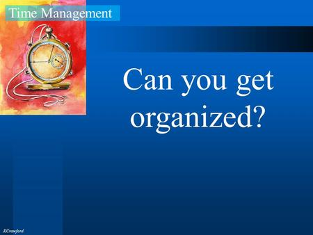 Time Management KCrawford Can you get organized?.