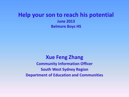 Help your son to reach his potential June 2013 Belmore Boys HS Xue Feng Zhang Community Information Officer South West Sydney Region Department of Education.