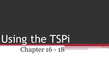 Using the TSPi Chapter 16 - 18. Using the TSPi Chapter 16 Managing yourself Chapter 17 Being on A Team Chapter 18 Teamwork Postmortem.