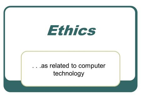 "Ethics...as related to computer technology. Ethics Definition ""the principles of conduct governing an individual or a group"" —(Merriam Webster Collegiate."