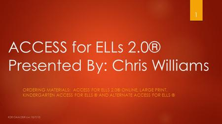 ACCESS for ELLs 2.0® Presented By: Chris Williams ORDERING MATERIALS: ACCESS FOR ELLS 2.0® ONLINE, LARGE PRINT, KINDERGARTEN ACCESS FOR ELLS ® AND ALTERNATE.