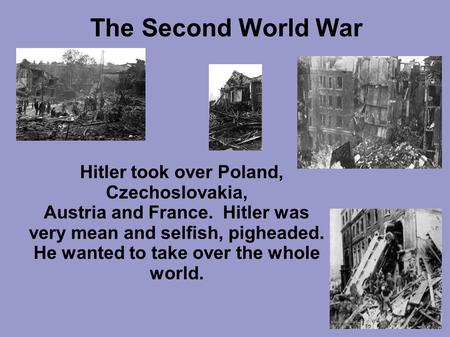 The Second World War Hitler took over Poland, Czechoslovakia, Austria and France. Hitler was very mean and selfish, pigheaded. He wanted to take over the.