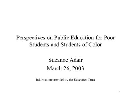 1 Perspectives on Public Education for Poor Students and Students of Color Suzanne Adair March 26, 2003 Information provided by the Education Trust.