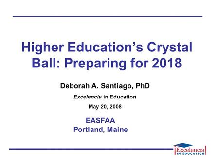 Higher Education's Crystal Ball: Preparing for 2018 EASFAA Portland, Maine Deborah A. Santiago, PhD Excelencia in Education May 20, 2008.