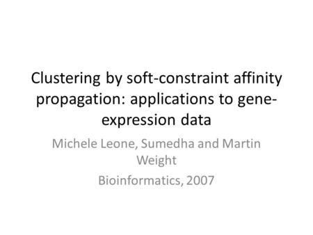 Clustering by soft-constraint affinity propagation: applications to gene- expression data Michele Leone, Sumedha and Martin Weight Bioinformatics, 2007.