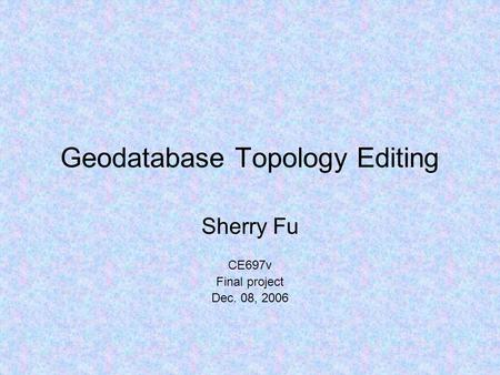 Geodatabase Topology Editing Sherry Fu CE697v Final project Dec. 08, 2006.