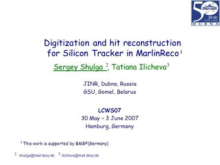 Digitization and hit reconstruction for Silicon Tracker in MarlinReco Sergey Shulga, Tatiana Ilicheva JINR, Dubna, Russia GSU, Gomel, Belarus LCWS07 30.