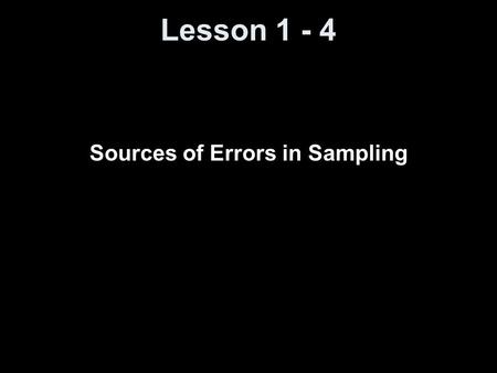 Lesson 1 - 4 Sources of Errors in Sampling. Objectives Understand how error can be introduced during sampling.