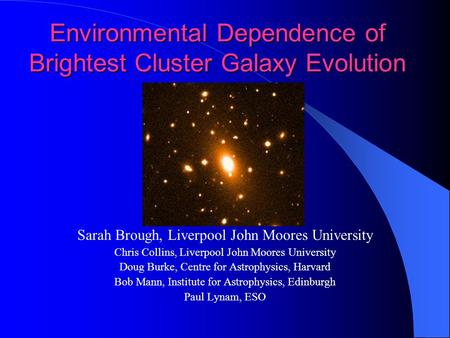 Environmental Dependence of Brightest Cluster Galaxy Evolution Sarah Brough, Liverpool John Moores University Chris Collins, Liverpool John Moores University.