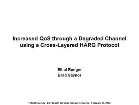 Tufts University. EE194-WIR Wireless Sensor Networks. February 17, 2005 Increased QoS through a Degraded Channel using a Cross-Layered HARQ Protocol Elliot.