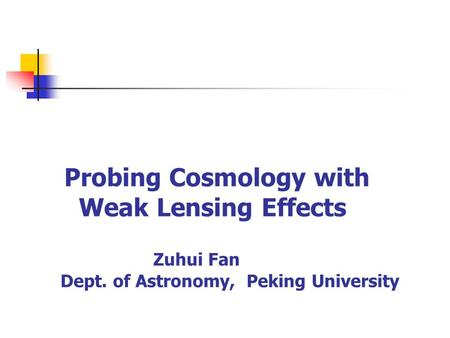 Probing Cosmology with Weak Lensing Effects Zuhui Fan Dept. of Astronomy, Peking University.