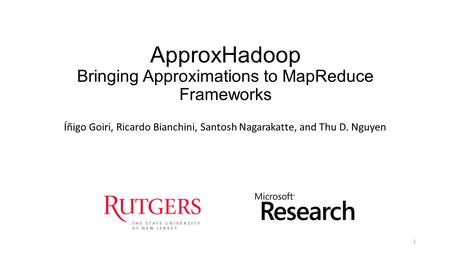 ApproxHadoop Bringing Approximations to MapReduce Frameworks Íñigo Goiri, Ricardo Bianchini, Santosh Nagarakatte, and Thu D. Nguyen 1.