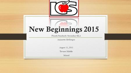 New Beginnings 2015 Florida Standards: Secondary ELA Anjanette McGregor August 11, 2015 Tavares Middle School.