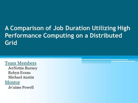 A Comparison of Job Duration Utilizing High Performance Computing on a Distributed Grid Team Members JerNettie Burney Robyn Evans Michael Austin Mentor.
