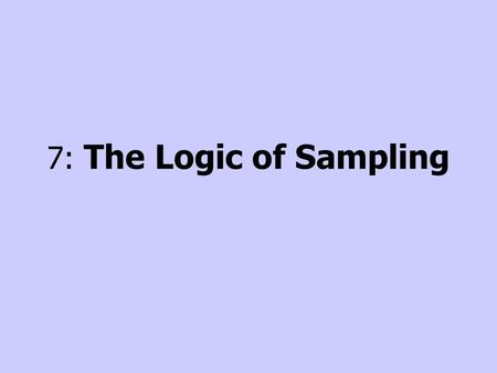 7: The Logic of Sampling. Introduction Nobody can observe everything Critical to decide what to observe Sampling –Process of selecting observations Probability.