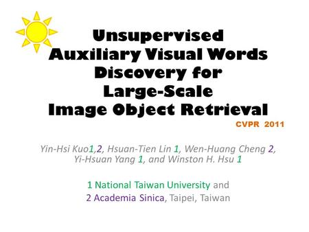 Unsupervised Auxiliary Visual Words Discovery for Large-Scale Image Object Retrieval Yin-Hsi Kuo1,2, Hsuan-Tien Lin 1, Wen-Huang Cheng 2, Yi-Hsuan Yang.