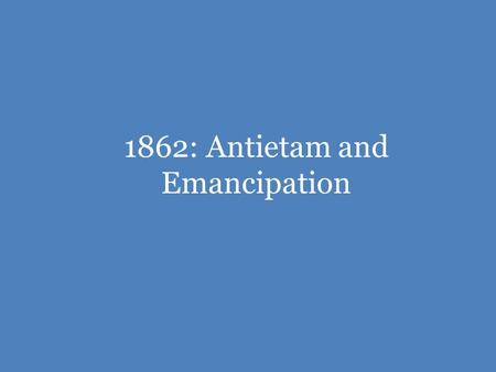 1862: Antietam and Emancipation. The War So Far The Confederacy was hoping that Great Britain and France might help them in the war, giving the Confederacy.