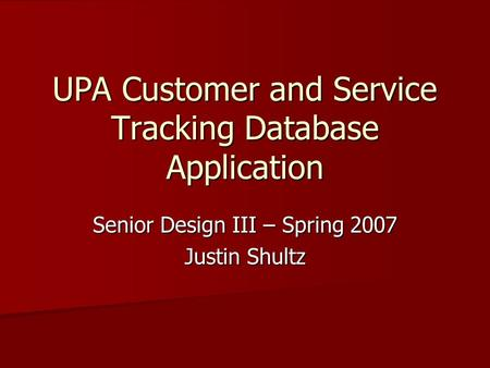 UPA Customer and Service Tracking Database Application Senior Design III – Spring 2007 Justin Shultz.