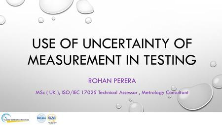 USE OF UNCERTAINTY OF MEASUREMENT IN TESTING ROHAN PERERA MSc ( UK ), ISO/IEC 17025 Technical Assessor, Metrology Consultant.