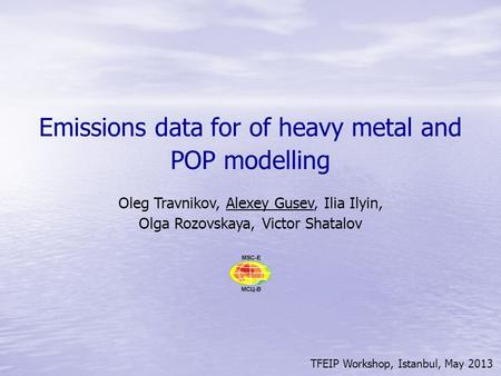 TFEIP Workshop, Istanbul, May 2013 Emissions data for of heavy metal and POP modelling Oleg Travnikov, Alexey Gusev, Ilia Ilyin, Olga Rozovskaya, Victor.