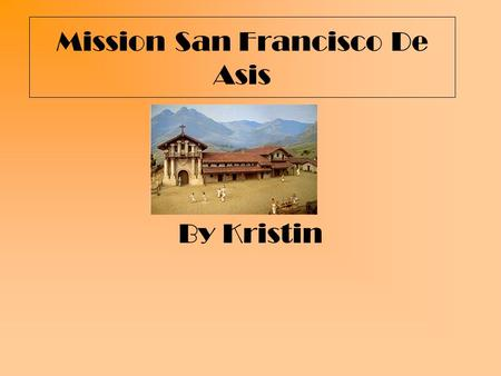 Mission San Francisco De Asis By Kristin. What is the mission you are studying? Mission San Francisco de Asis.