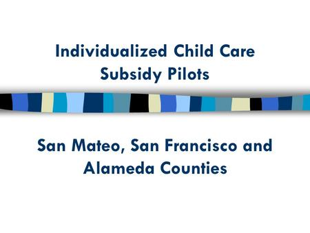 Individualized Child Care Subsidy Pilots San Mateo, San Francisco and Alameda Counties.
