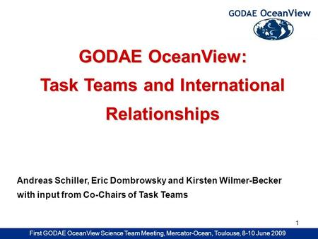 First GODAE OceanView Science Team Meeting, Mercator-Ocean, Toulouse, 8-10 June 2009 1 GODAE OceanView: Task Teams and International Relationships Andreas.