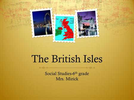 The British Isles Social Studies-6 th grade Mrs. Mirick.