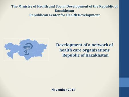 The Ministry of Health and Social Development of the Republic of Kazakhstan Republican Center for Health Development November 2015 Development of a network.