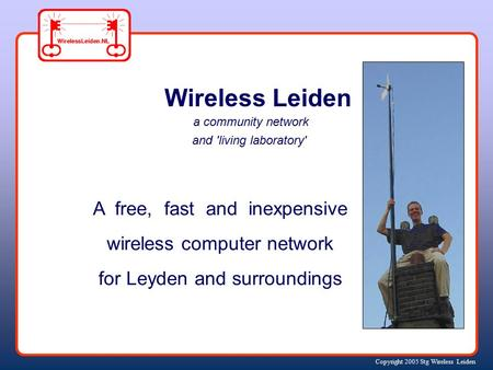 Copyright 2005 Stg Wireless Leiden Wireless Leiden a community network and 'living laboratory' A free, fast and inexpensive wireless computer network.
