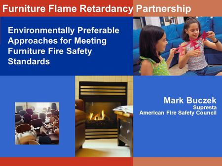 Environmentally Preferable Approaches for Meeting Furniture Fire Safety Standards Mark Buczek Supresta American Fire Safety Council Furniture Flame Retardancy.