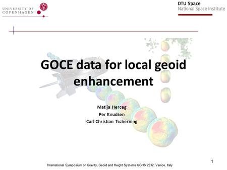 International Symposium on Gravity, Geoid and Height Systems GGHS 2012, Venice, Italy 1 GOCE data for local geoid enhancement Matija Herceg Per Knudsen.