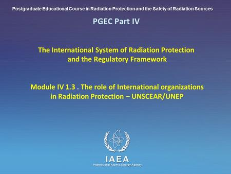 IAEA International Atomic Energy Agency PGEC Part IV The International System of Radiation Protection and the Regulatory Framework Module IV 1.3. The role.