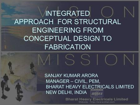 INTEGRATED APPROACH FOR STRUCTURAL ENGINEERING FROM CONCEPTUAL DESIGN TO FABRICATION SANJAY KUMAR ARORA MANAGER – CIVIL, PEM, BHARAT HEAVY ELECTRICALS.