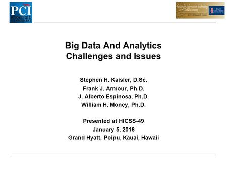 Big Data And Analytics Challenges and Issues Stephen H. Kaisler, D.Sc. Frank J. Armour, Ph.D. J. Alberto Espinosa, Ph.D. William H. Money, Ph.D. Presented.