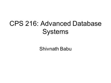CPS 216: Advanced Database Systems Shivnath Babu.