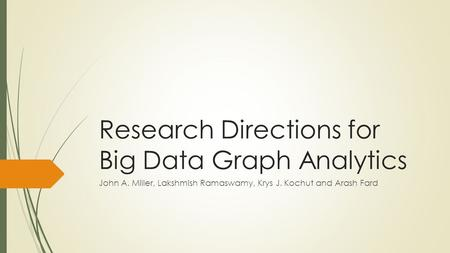 Research Directions for Big Data Graph Analytics John A. Miller, Lakshmish Ramaswamy, Krys J. Kochut and Arash Fard.