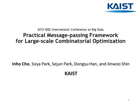 Practical Message-passing Framework for Large-scale Combinatorial Optimization Inho Cho, Soya Park, Sejun Park, Dongsu Han, and Jinwoo Shin KAIST 2015.