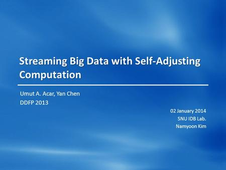 Streaming Big Data with Self-Adjusting Computation Umut A. Acar, Yan Chen DDFP 2013 02 January 2014 SNU IDB Lab. Namyoon Kim.