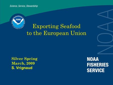 Exporting Seafood to the European Union Silver Spring March, 2009 S. Vrignaud.