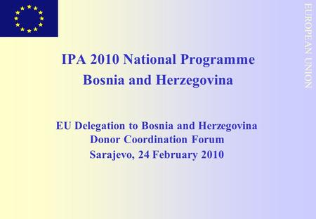 EUROPEAN COMMISSION EUROPEAN UNION IPA 2010 National Programme Bosnia and Herzegovina EU Delegation to Bosnia and Herzegovina Donor Coordination Forum.