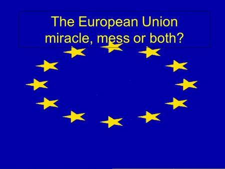 The European Union miracle, mess or both?. In the beginning…1945-1950 Post-war French distrust of Germany but economic dependence on Ruhr valley coal.