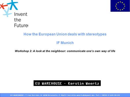How the European Union deals with stereotypes IF Munich Workshop 2: A look at the neighbour: communicate one's own way of life EU WAREHOUSE – Kerstin.