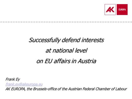 Successfully defend interests at national level on EU affairs in Austria Frank Ey AK EUROPA, the Brussels-office of the Austrian Federal.