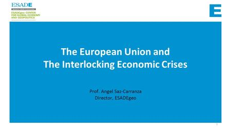 Prof. Angel Saz-Carranza Director, ESADEgeo The European Union and The Interlocking Economic Crises 1.