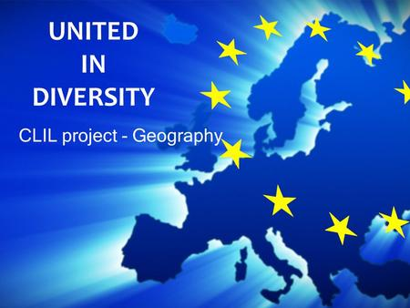 CLIL project - Geography UNITED IN DIVERSITY. WHAT IS THE EUROPEAN UNION? It is an economic and political union of European countries.
