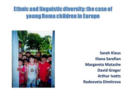 Ethnic and linguistic diversity: the case of young Roma children in Europe Sarah Klaus Iliana Sarafian Margareta Matache David Greger Arthur Ivatts Radosveta.